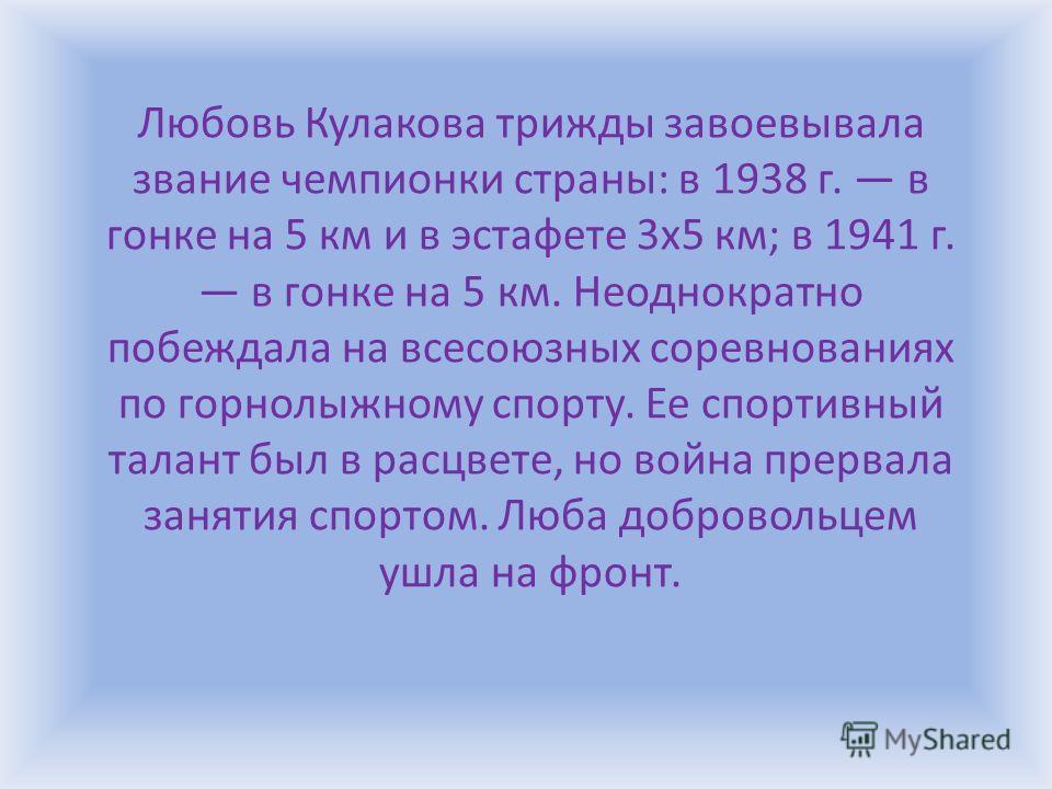 Любовь Кулакова трижды завоевывала звание чемпионки страны: в 1938 г. в гонке на 5 км и в эстафете 3x5 км; в 1941 г. в гонке на 5 км. Неоднократно побеждала на всесоюзных соревнованиях по горнолыжному спорту. Ее спортивный талант был в расцвете, но в