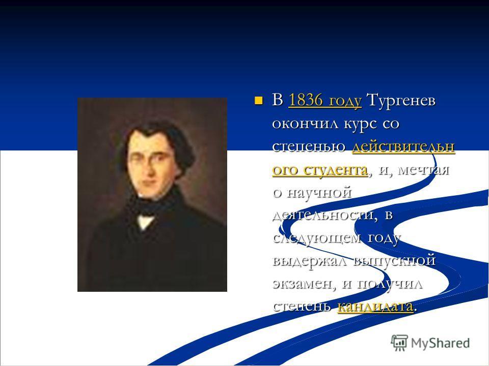 В 1836 году Тургенев окончил курс со степенью действительн ого студента, и, мечтая о научной деятельности, в следующем году выдержал выпускной экзамен, и получил степень кандидата. 1836 годудействительн ого студентакандидата