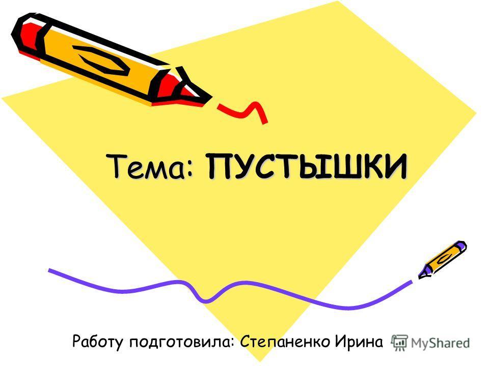 Тема: ПУСТЫШКИ Работу подготовила: Степаненко Ирина