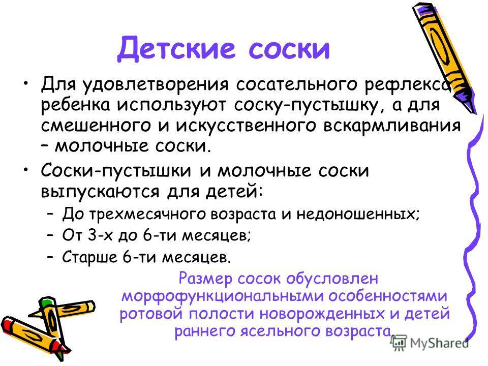 Детские соски Для удовлетворения сосательного рефлекса ребенка используют соску-пустышку, а для смешенного и искусственного вскармливания – молочные соски. Соски-пустышки и молочные соски выпускаются для детей: –До трехмесячного возраста и недоношенн