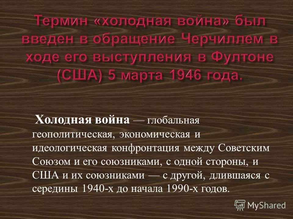 Холодная война глобальная геополитическая, экономическая и идеологическая конфронтация между Советским Союзом и его союзниками, с одной стороны, и США и их союзниками с другой, длившаяся с середины 1940- х до начала 1990- х годов.