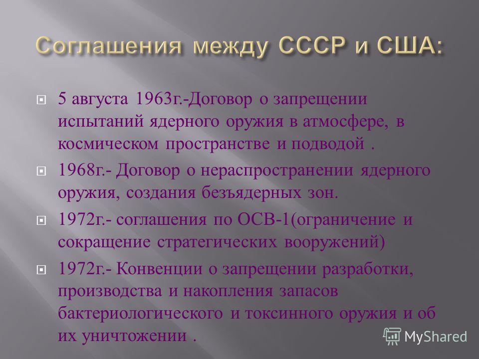 5 августа 1963 г.- Договор о запрещении испытаний ядерного оружия в атмосфере, в космическом пространстве и подводой. 1968 г.- Договор о нераспространении ядерного оружия, создания безъядерных зон. 1972 г.- соглашения по ОСВ -1( ограничение и сокраще