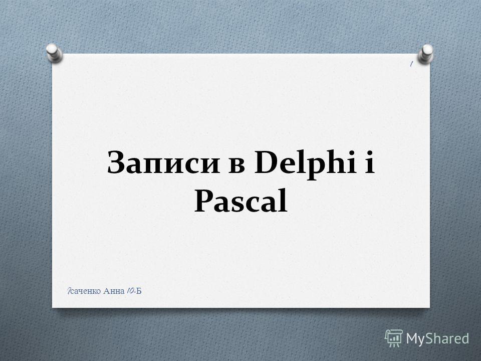 Записи в Delphi і Pascal I саченко Анна 10- Б 1