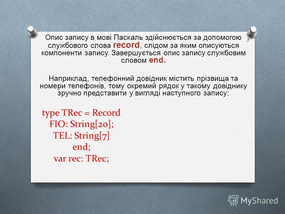 type TRec = Record FIO: String[20]; TEL: String[7] end; var rec: TRec; Опис запису в мові Паскаль здійснюється за допомогою службового слова record, слідом за яким описуються компоненти запису. Завершується опис запису службовим словом end. Наприклад