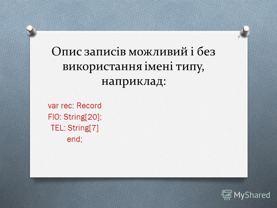 Опис записів можливий і без використання імені типу, наприклад: var rec: Record FIO: String[20]; TEL: String[7] end; 4