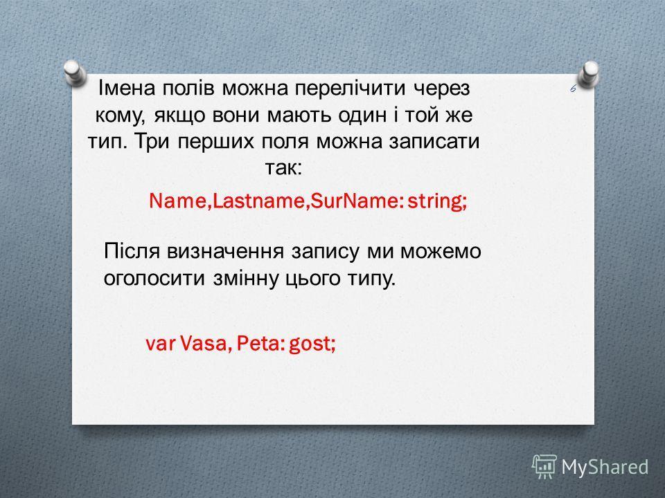 Імена полів можна перелічити через кому, якщо вони мають один і той же тип. Три перших поля можна записати так : Name,Lastname,SurName: string; Після визначення запису ми можемо оголосити змінну цього типу. var Vasa, Peta: gost; 6