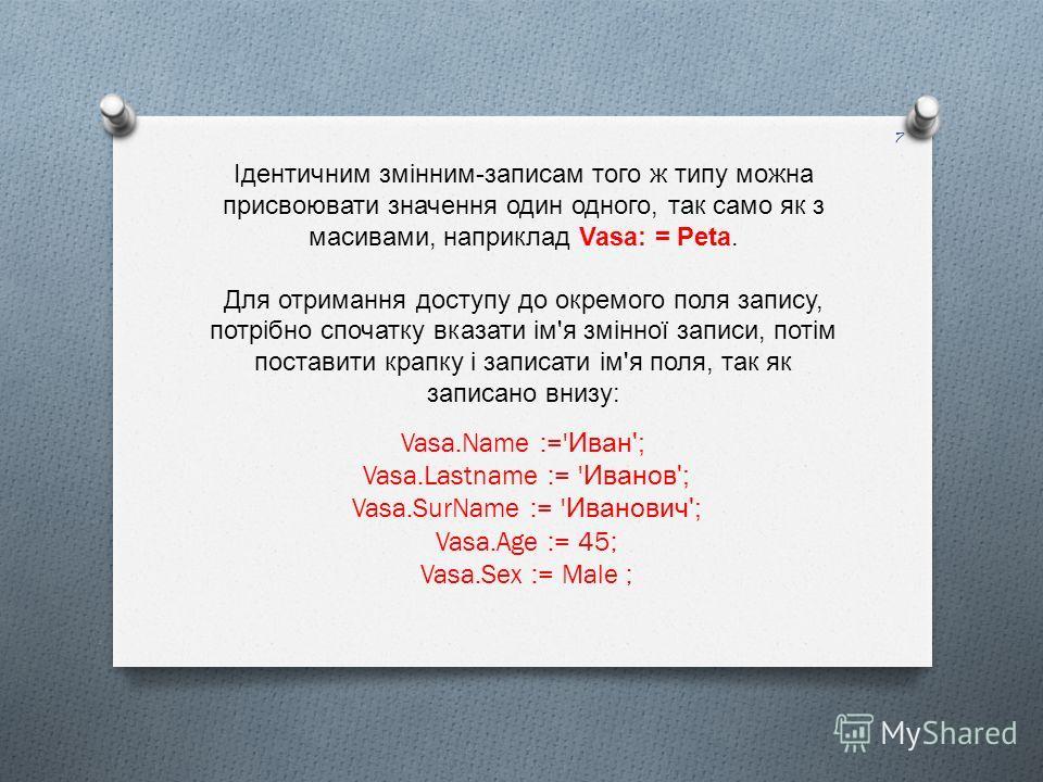 Ідентичним змінним - записам того ж типу можна присвоювати значення один одного, так само як з масивами, наприклад Vasa: = Peta. Для отримання доступу до окремого поля запису, потрібно спочатку вказати ім ' я змінної записи, потім поставити крапку і