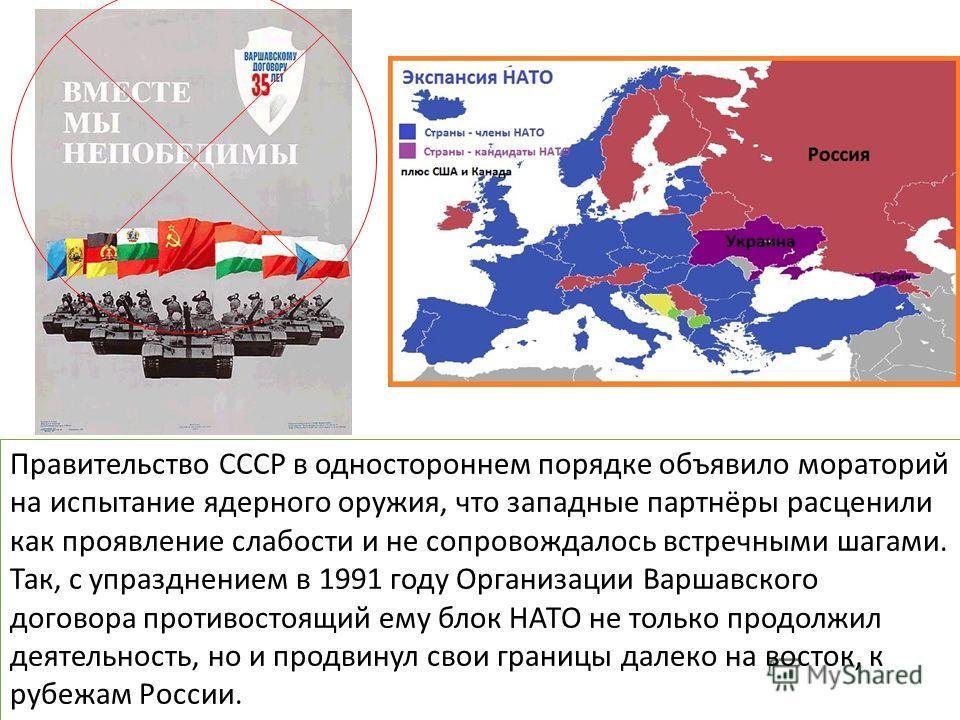 Правительство СССР в одностороннем порядке объявило мораторий на испытание ядерного оружия, что западные партнёры расценили как проявление слабости и не сопровождалось встречными шагами. Так, с упразднением в 1991 году Организации Варшавского договор