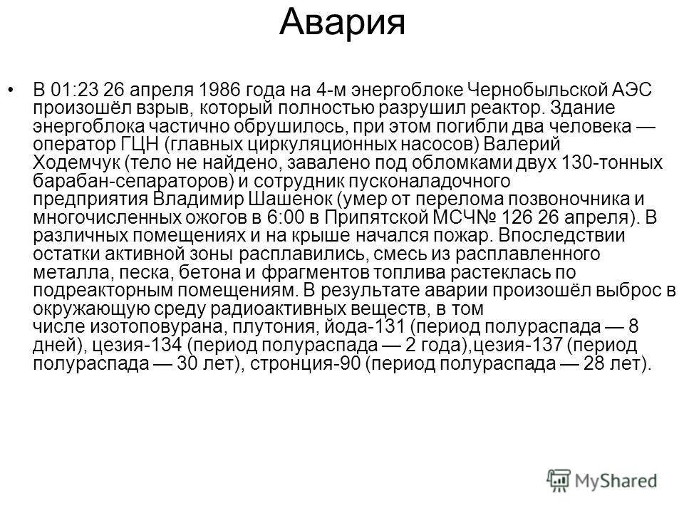 Авария В 01:23 26 апреля 1986 года на 4-м энергоблоке Чернобыльской АЭС произошёл взрыв, который полностью разрушил реактор. Здание энергоблока частично обрушилось, при этом погибли два человека оператор ГЦН (главных циркуляционных насосов) Валерий Х