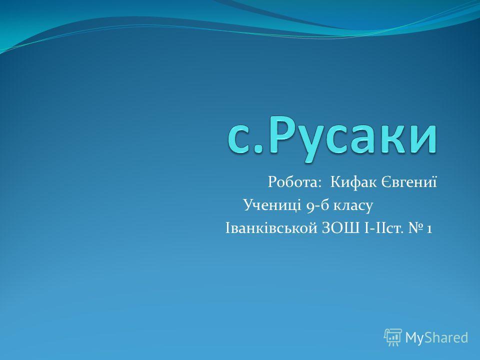 Робота: Кифак Євгениї Учениці 9-б класу Іванківськой ЗОШ І-ІІст. 1