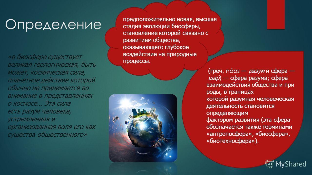 Определение (греч. nóos разум и сфера шар) сфера разума; сфера взаимодействия общества и при роды, в границах которой разумная человеческая деятельность становится определяющим фактором развития (эта сфера обозначается также терминами «антропосфера»,