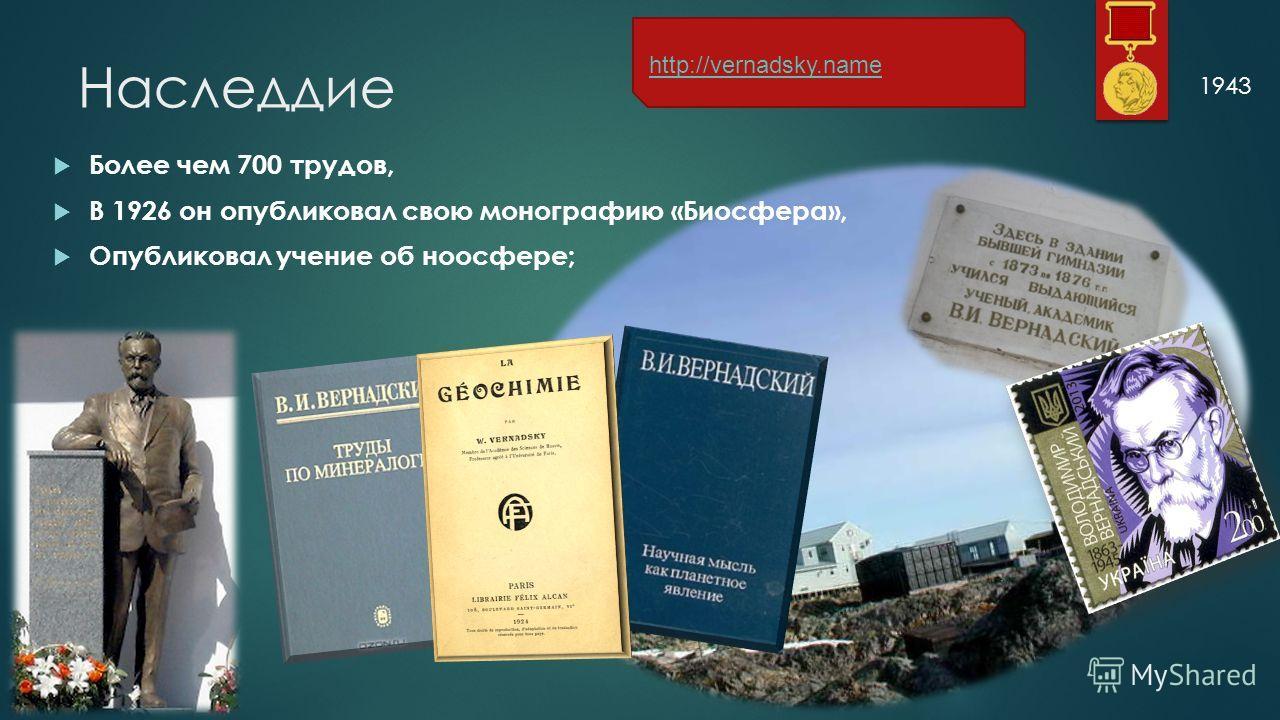Наследдие Более чем 700 трудов, В 1926 он опубликовал свою монографию «Биосфера», Опубликовал учение об ноосфере; 1943 http://vernadsky.name
