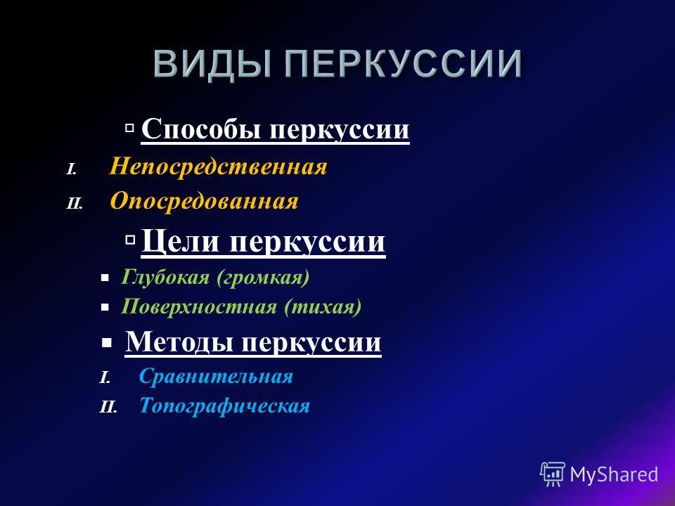 Способы перкуссии I. Непосредственная II. Опосредованная Цели перкуссии Глубокая ( громкая ) Поверхностная ( тихая ) Методы перкуссии I. Сравнительная II. Топографическая