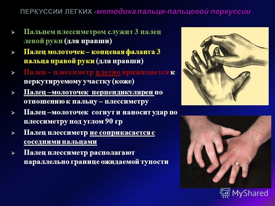 Пальцем плессиметром служит 3 палец левой руки ( для правши ) Палец молоточек – концевая фаланга 3 пальца правой руки ( для правши ) Палец – плессиметр плотно прижимается к перкутируемому участку ( коже ) Палец – молоточек перпендикулярен по отношени