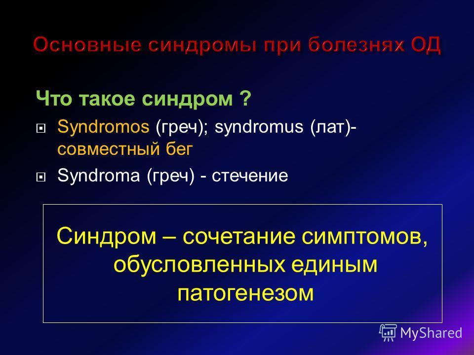 Что такое синдром ? Syndromos (греч); syndromus (лат)- совместный бег Syndroma (греч) - стечение Синдром – сочетание симптомов, обусловленных единым патогенезом