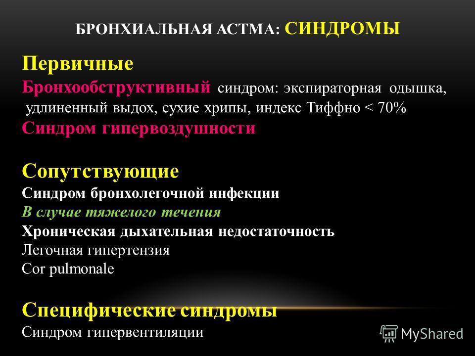БРОНХИАЛЬНАЯ АСТМА: СИНДРОМЫ Первичные Бронхообструктивный синдром: экспираторная одышка, удлиненный выдох, сухие хрипы, индекс Тиффно < 70% Синдром гипервоздушности Сопутствующие Синдром бронхолегочной инфекции В случае тяжелого течения Хроническая