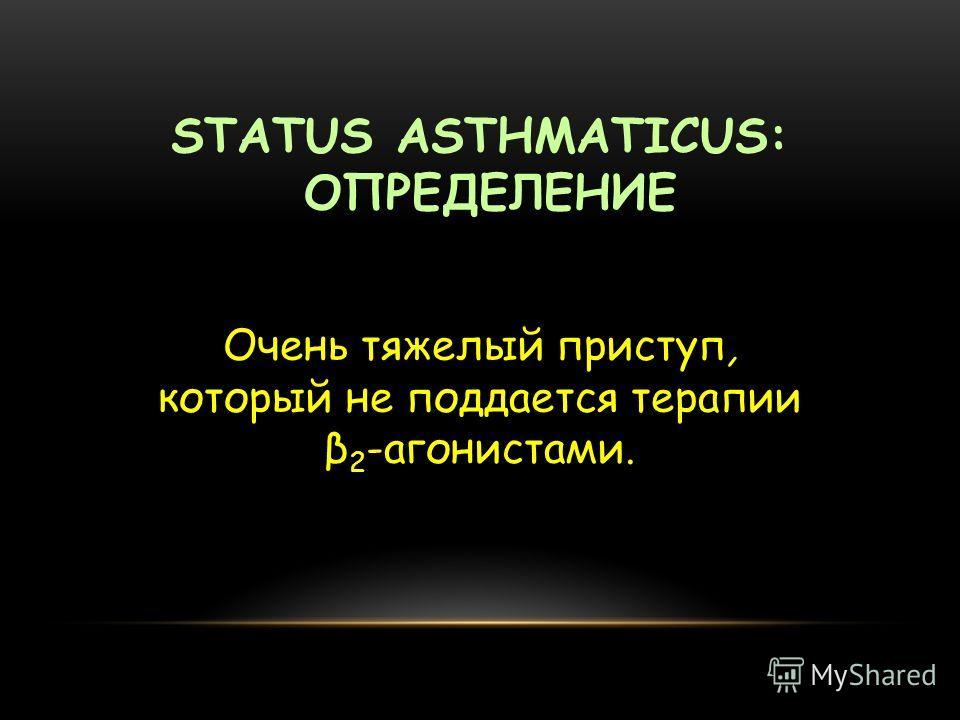 STATUS ASTHMATICUS: ОПРЕДЕЛЕНИЕ Очень тяжелый приступ, который не поддается терапии β 2 -агонистами.