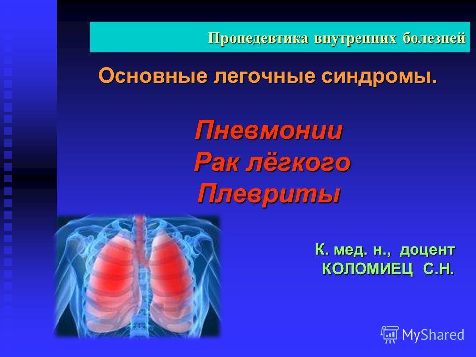 Основные легочные синдромы. Пневмонии Рак лёгкого Плевриты К. мед. н., доцент КОЛОМИЕЦ С.Н. Пропедевтика внутренних болезней