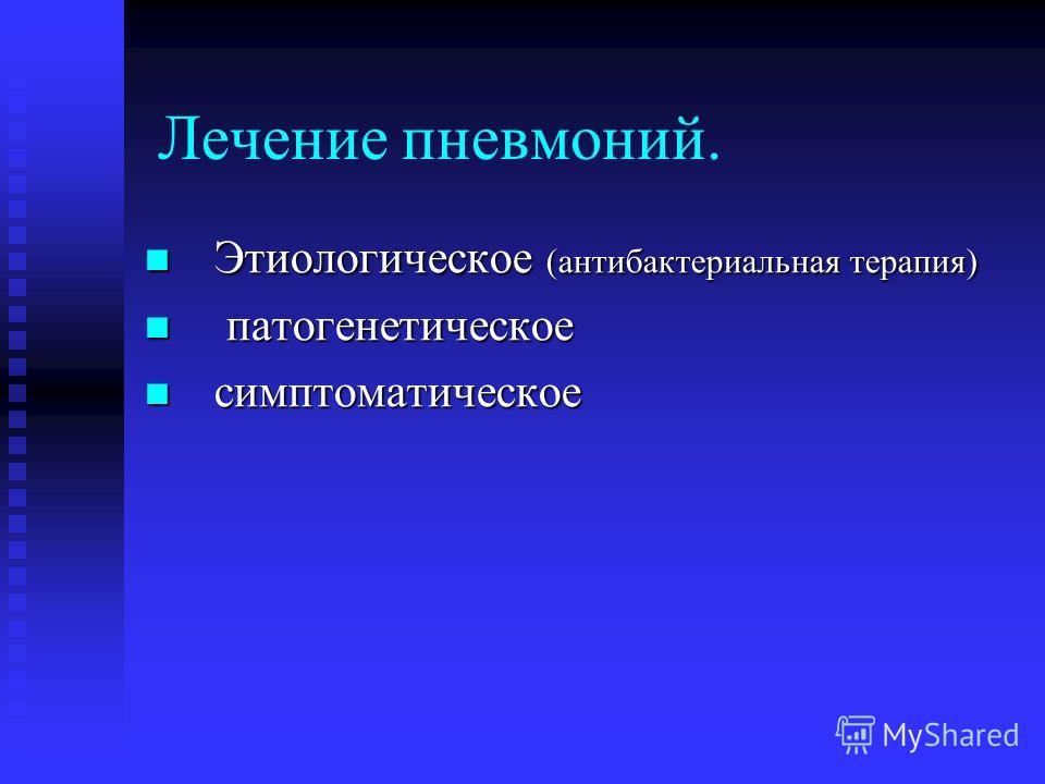 Лечение пневмоний. Этиологическое (антибактериальная терапия) Этиологическое (антибактериальная терапия) патогенетическое патогенетическое симптоматическое симптоматическое