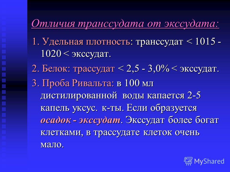 Отличия транссудата от экссудата: 1. Удельная плотность: транссудат < 1015 - 1020 < экссудат. 2. Белок: трассудат < 2,5 - 3,0% < экссудат. 3. Проба Ривальта: в 100 мл дистилированной воды капается 2-5 капель уксус. к-ты. Если образуется осадок - эксс
