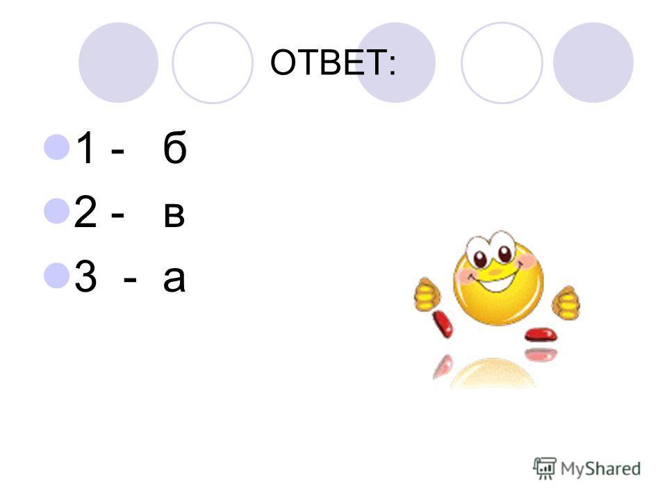 ОТВЕТ: 1 - б 2 - в 3 - а