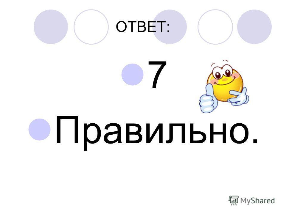 ОТВЕТ: 7 Правильно.