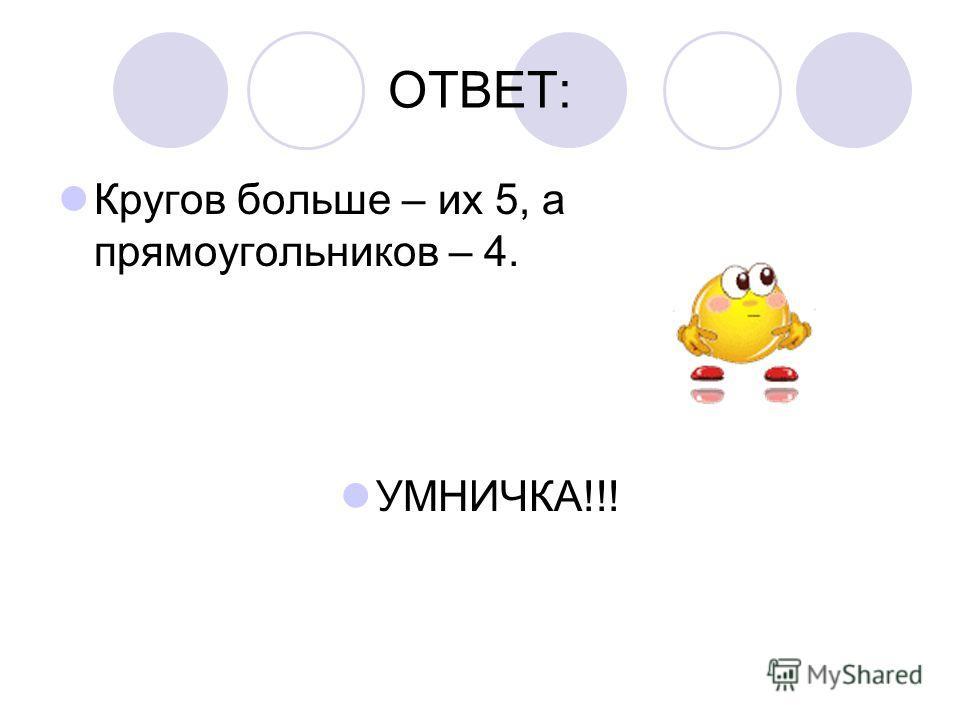 ОТВЕТ: Кругов больше – их 5, а прямоугольников – 4. УМНИЧКА!!!