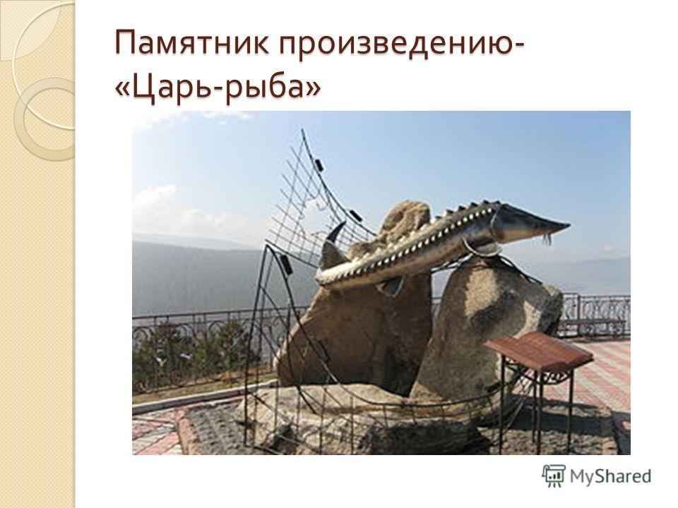 Памятник произведению - « Царь - рыба »