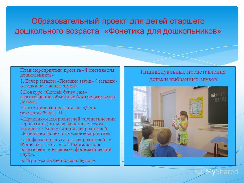 Образовательный проект для детей старшего дошкольного возраста «Фонетика для дошкольников» План мероприятий проекта «Фонетика для дошкольников» 1. Вечер загадок «Поющие звуки» ( загадки - отгадки на гласные звуки). 2.Конкурс «Сделай букву сам» (изгот
