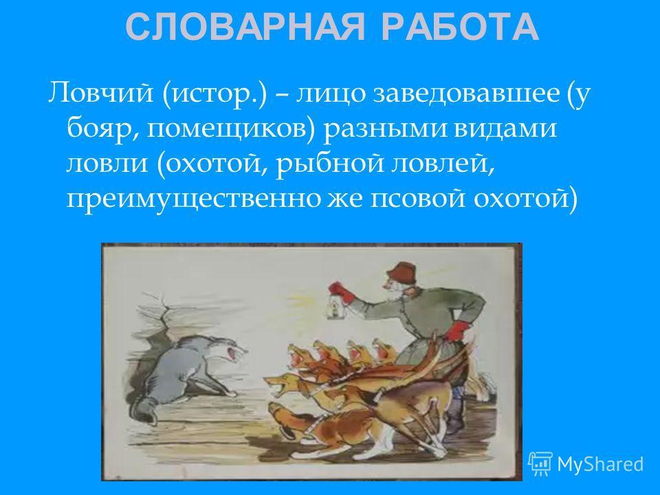 СЛОВАРНАЯ РАБОТА Ловчий (истор.) – лицо заведовавшее (у бояр, помещиков) разными видами ловли (охотой, рыбной ловлей, преимущественно же псовой охотой)