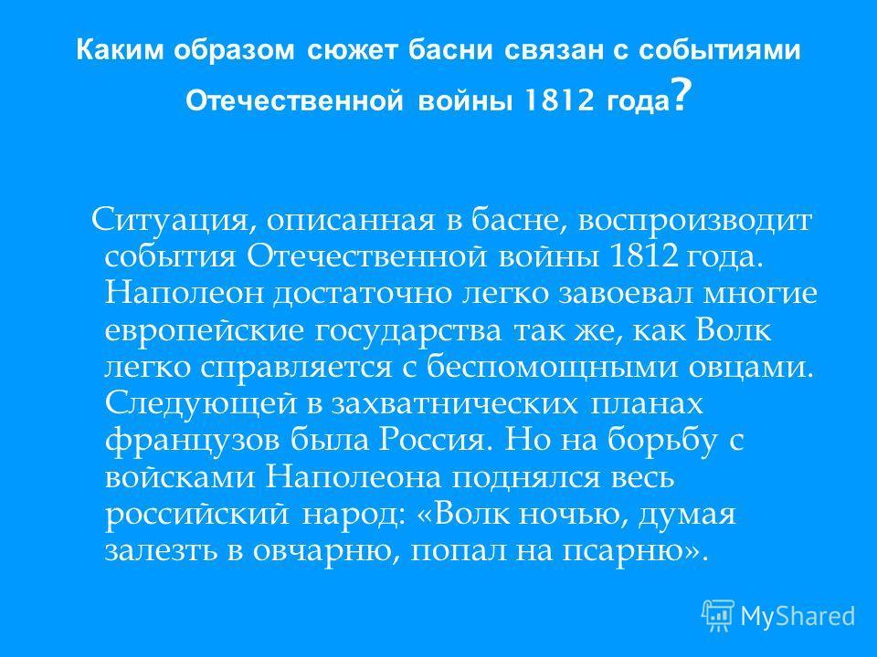 Каким образом сюжет басни связан с событиями Отечественной войны 1812 года ? Ситуация, описанная в басне, воспроизводит события Отечественной войны 1812 года. Наполеон достаточно легко завоевал многие европейские государства так же, как Волк легко сп