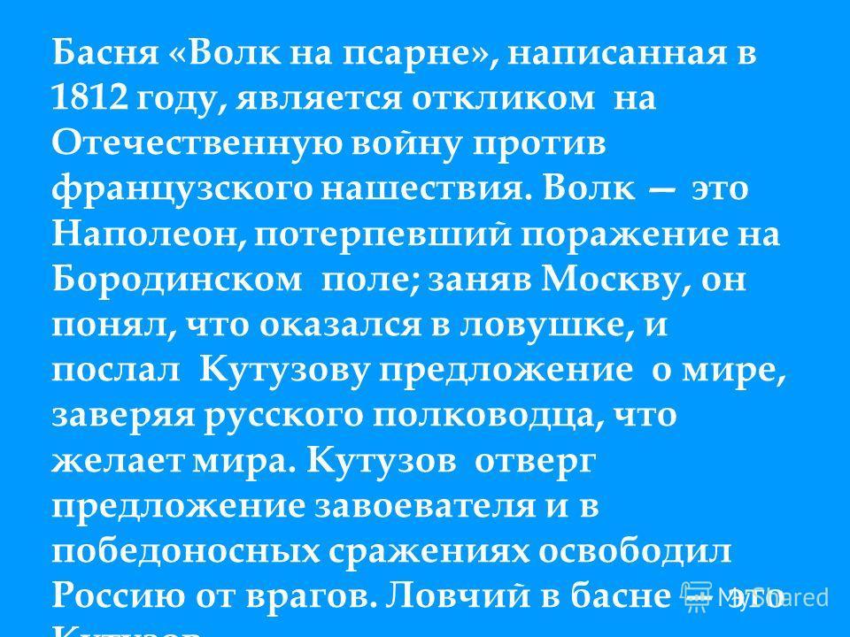 Басня «Волк на псарне», написанная в 1812 году, является откликом на Отечественную войну против французского нашествия. Волк это Наполеон, потерпевший поражение на Бородинском поле; заняв Москву, он понял, что оказался в ловушке, и послал Кутузову пр