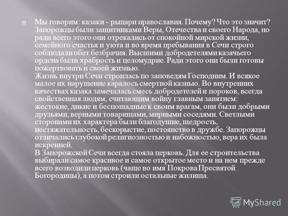 Мы говорим : казаки - рыцари православия. Почему ? Что это значит ? Запорожцы были защитниками Веры, Отечества и своего Народа, но ради всего этого они отрекались от спокойной мирской жизни, семейного счастья и уюта и во время пребывания в Сечи строг