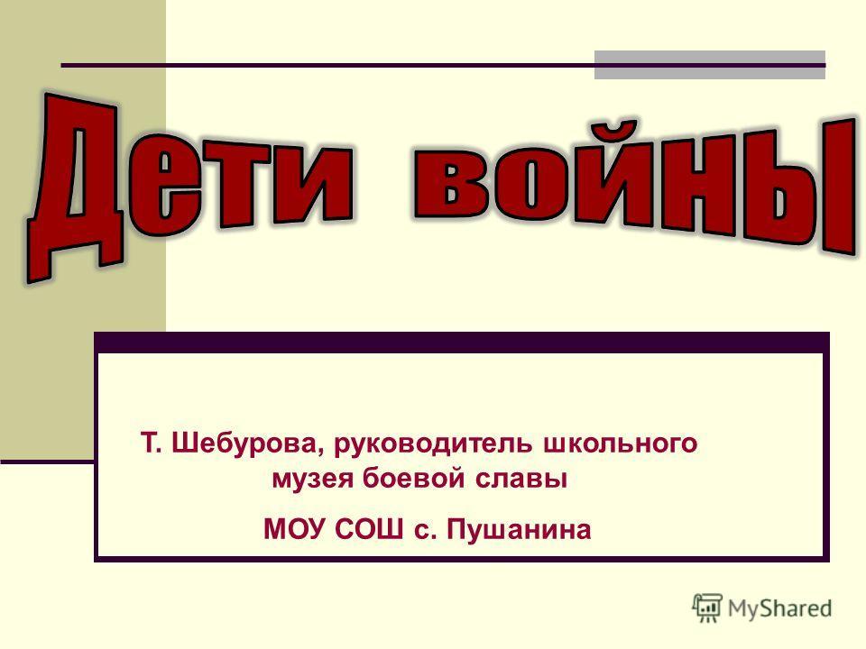 Т. Шебурова, руководитель школьного музея боевой славы МОУ СОШ с. Пушанина