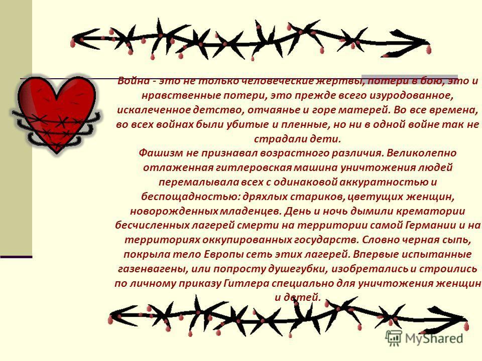 Война - это не только человеческие жертвы, потери в бою, это и нравственные потери, это прежде всего изуродованное, искалеченное детство, отчаянье и горе матерей. Во все времена, во всех войнах были убитые и пленные, но ни в одной войне так не страда
