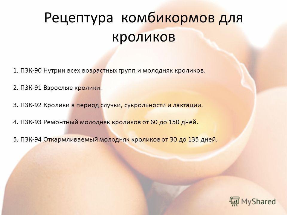 Рецептура комбикормов для кроликов 1. П3К-90 Нутрии всех возрастных групп и молодняк кроликов. 2. П3К-91 Взрослые кролики. 3. П3К-92 Кролики в период случки, сукрольности и лактации. 4. П3К-93 Ремонтный молодняк кроликов от 60 до 150 дней. 5. П3К-94