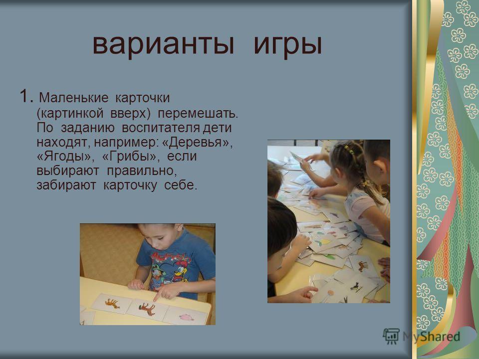 варианты игры 1. Маленькие карточки (картинкой вверх) перемешать. По заданию воспитателя дети находят, например: «Деревья», «Ягоды», «Грибы», если выбирают правильно, забирают карточку себе.