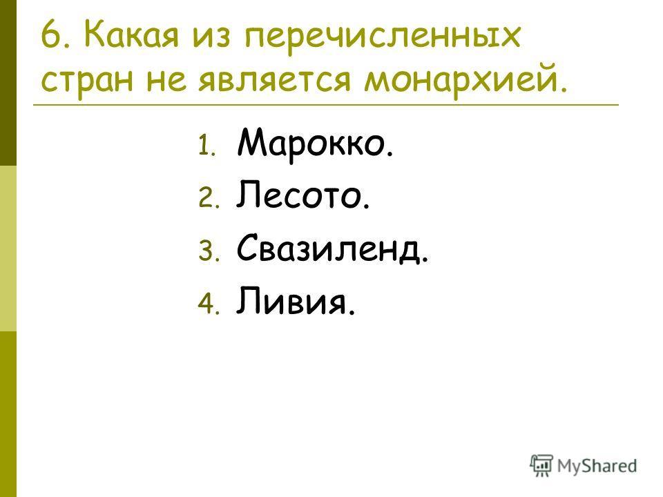 6. Какая из перечисленных стран не является монархией. 1. Марокко. 2. Лесото. 3. Свазиленд. 4. Ливия.