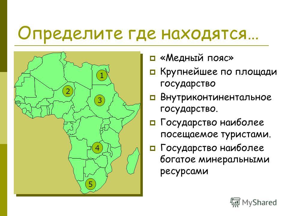 Определите где находятся… «Медный пояс» Крупнейшее по площади государство Внутриконтинентальное государство. Государство наиболее посещаемое туристами. Государство наиболее богатое минеральными ресурсами 4 5 2 3 1