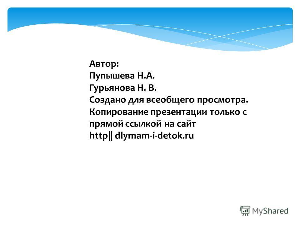 Автор: Пупышева Н.А. Гурьянова Н. В. Создано для всеобщего просмотра. Копирование презентации только с прямой ссылкой на сайт http|| dlymam-i-detok.ru