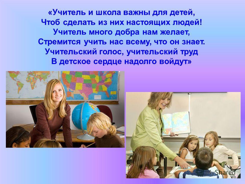 «Учитель и школа важны для детей, Чтоб сделать из них настоящих людей! Учитель много добра нам желает, Стремится учить нас всему, что он знает. Учительский голос, учительский труд В детское сердце надолго войдут»