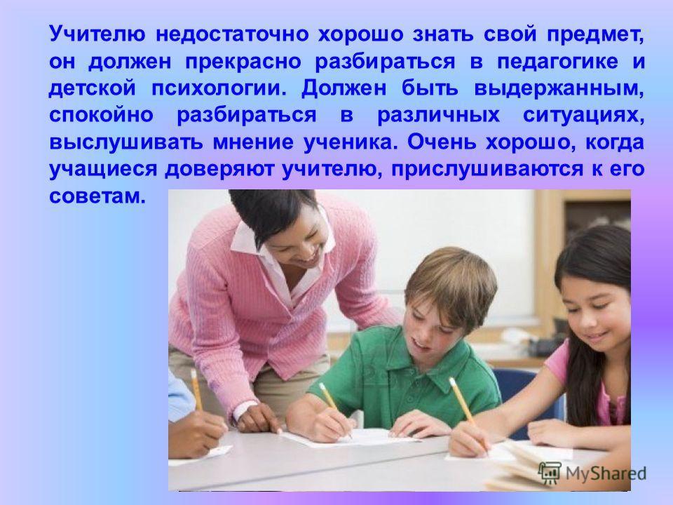 Учителю недостаточно хорошо знать свой предмет, он должен прекрасно разбираться в педагогике и детской психологии. Должен быть выдержанным, спокойно разбираться в различных ситуациях, выслушивать мнение ученика. Очень хорошо, когда учащиеся доверяют
