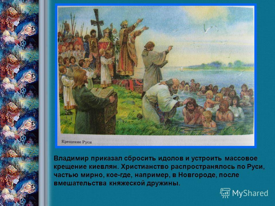 Савка Н.В., учитель истории 2008 год Владимир приказал сбросить идолов и устроить массовое крещение киевлян. Христианство распространялось по Руси, частью мирно, кое-где, например, в Новгороде, после вмешательства княжеской дружины.