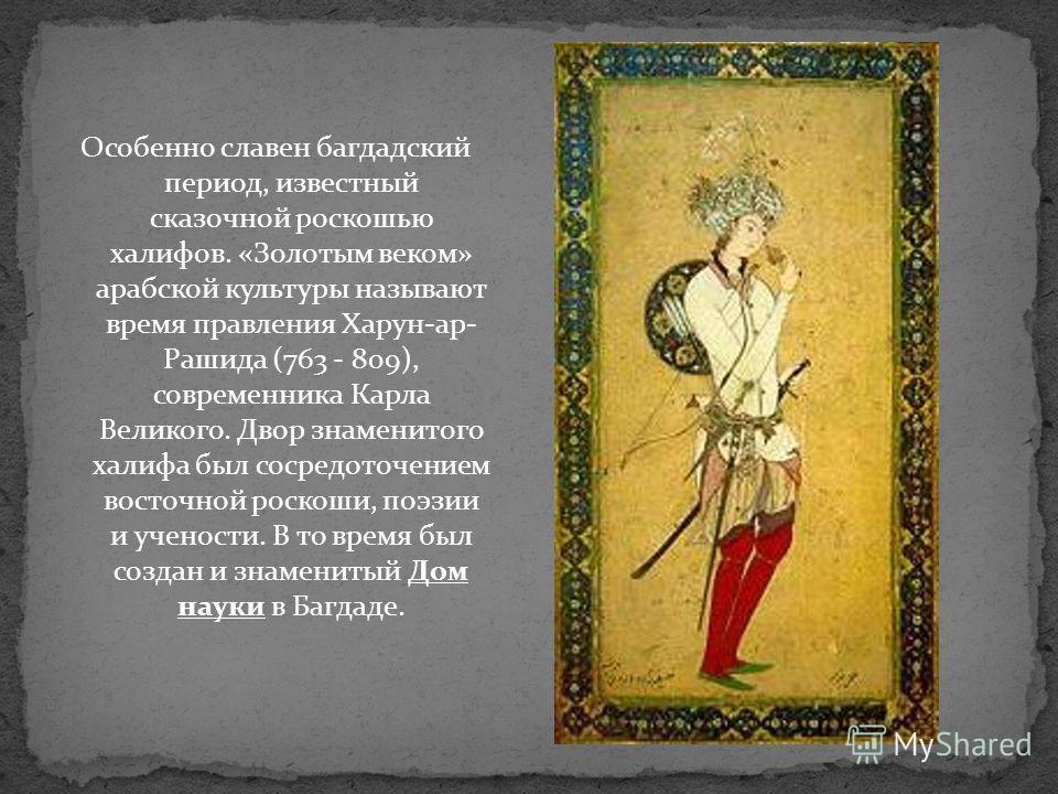 Особенно славен багдадский период, известный сказочной роскошью халифов. «Золотым веком» арабской культуры называют время правления Харун-ар- Рашида (763 - 809), современника Карла Великого. Двор знаменитого халифа был сосредоточением восточной роско