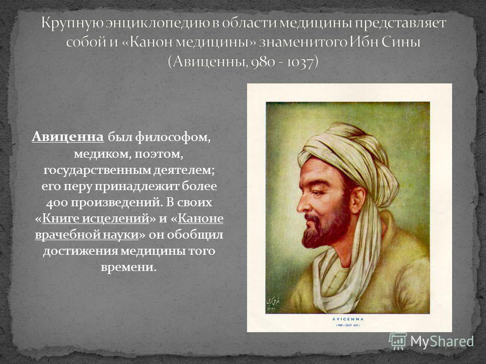 Авиценна был философом, медиком, поэтом, государственным деятелем; его перу принадлежит более 400 произведений. В своих «Книге исцелений» и «Каноне врачебной науки» он обобщил достижения медицины того времени.