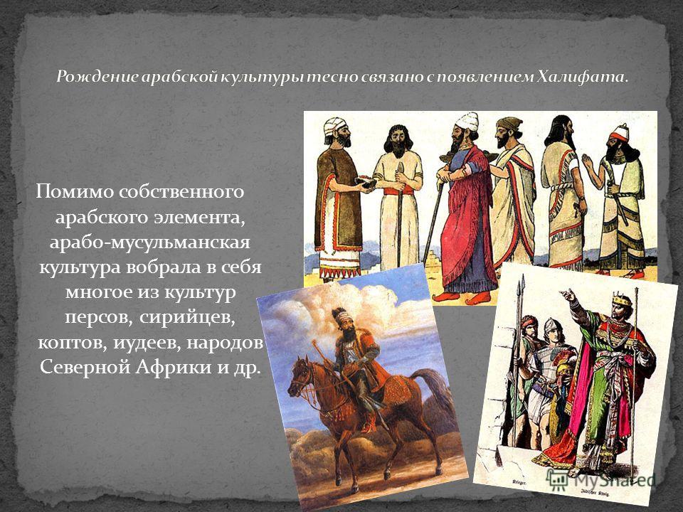 Помимо собственного арабского элемента, арабо-мусульманская культура вобрала в себя многое из культур персов, сирийцев, коптов, иудеев, народов Северной Африки и др.