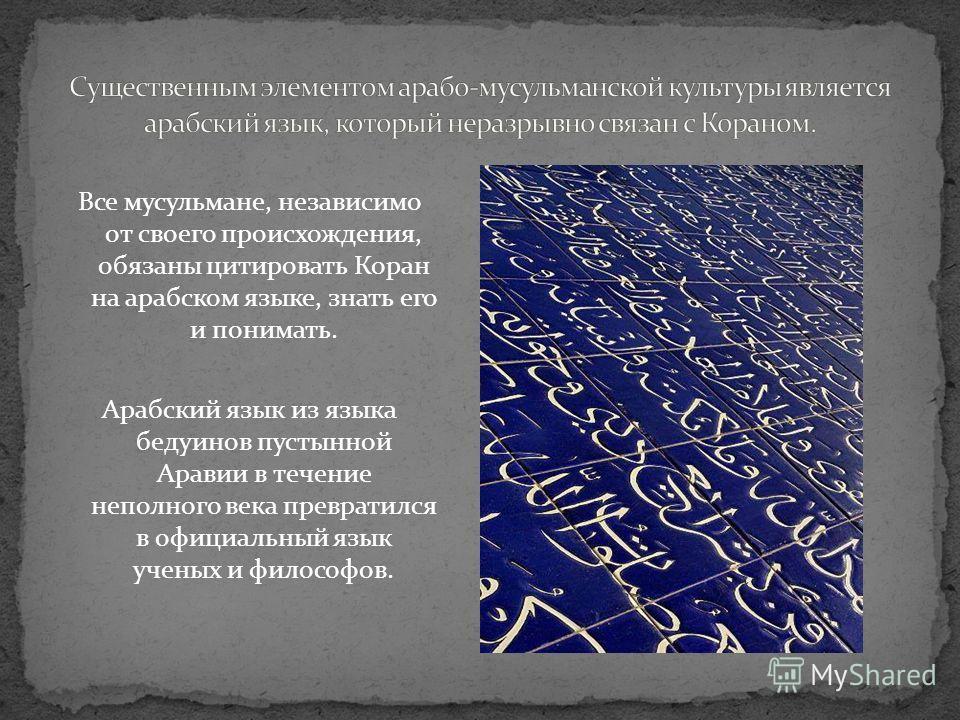 Все мусульмане, независимо от своего происхождения, обязаны цитировать Коран на арабском языке, знать его и понимать. Арабский язык из языка бедуинов пустынной Аравии в течение неполного века превратился в официальный язык ученых и философов.