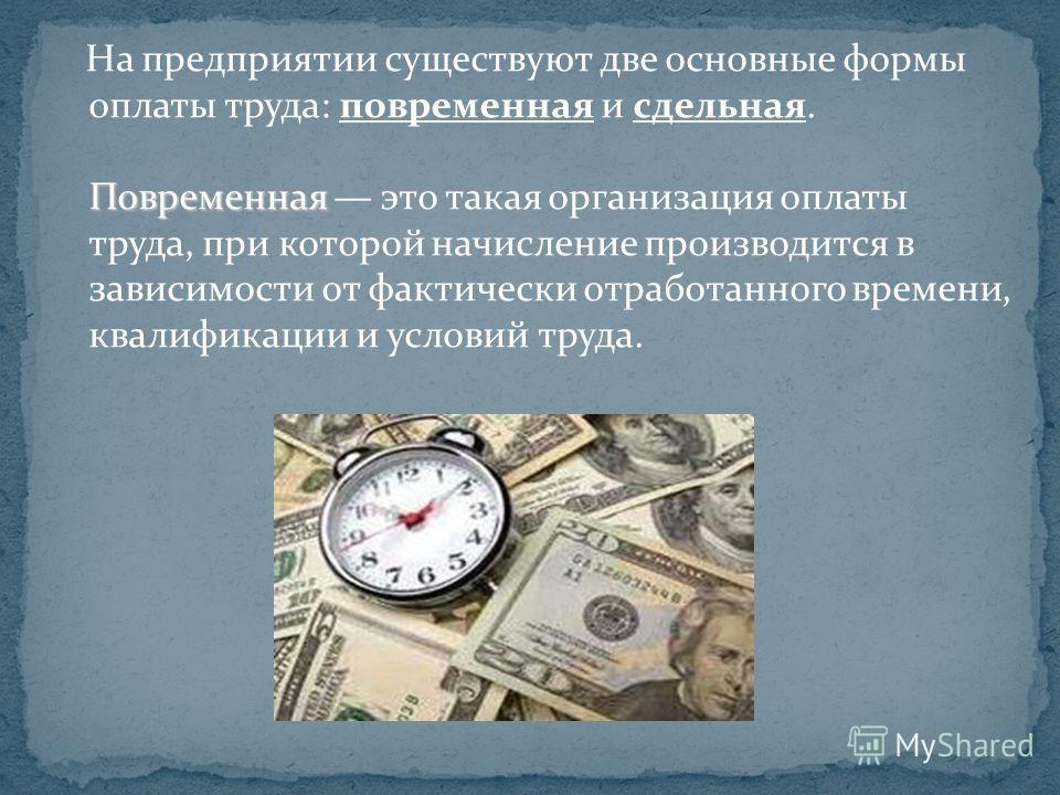 Повременная На предприятии существуют две основные формы оплаты труда: повременная и сдельная. Повременная это такая организация оплаты труда, при которой начисление производится в зависимости от фактически отработанного времени, квалификации и услов
