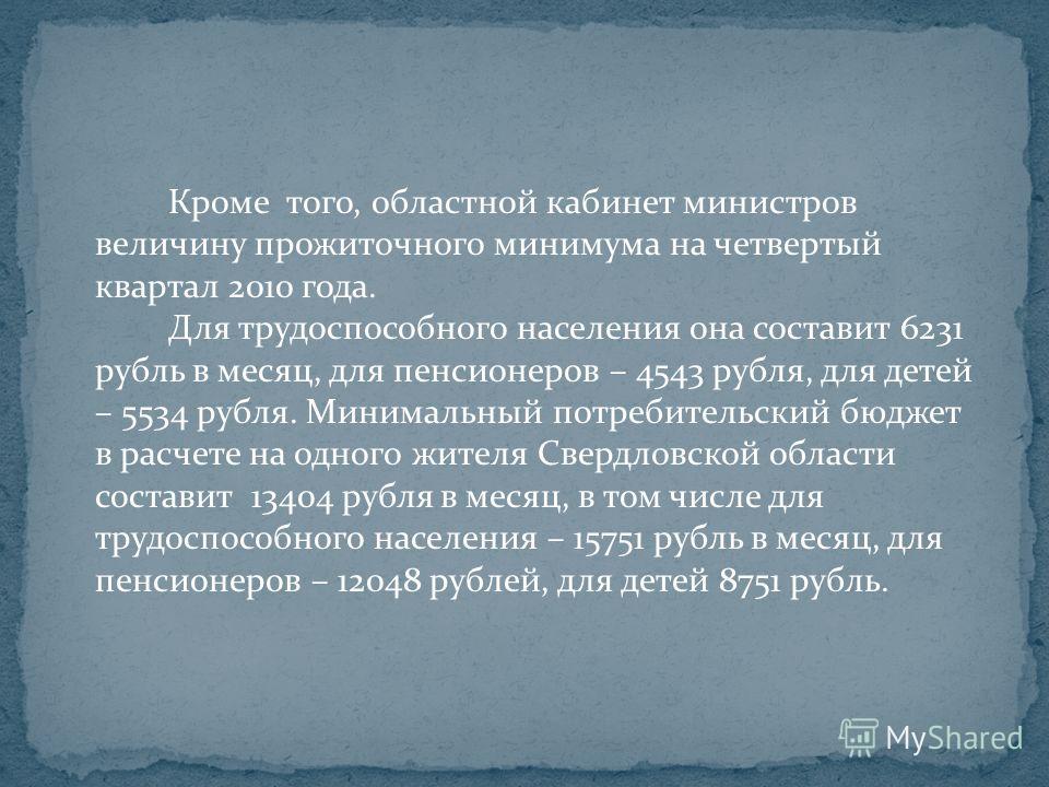Кроме того, областной кабинет министров величину прожиточного минимума на четвертый квартал 2010 года. Для трудоспособного населения она составит 6231 рубль в месяц, для пенсионеров – 4543 рубля, для детей – 5534 рубля. Минимальный потребительский бю