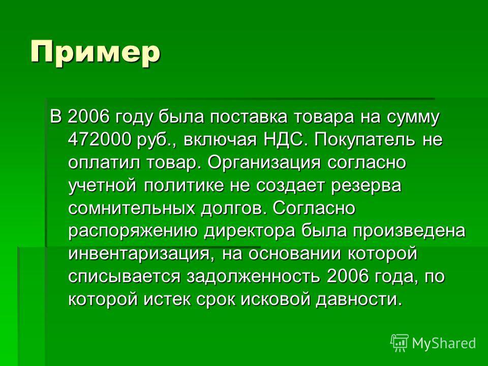 Пример В 2006 году была поставка товара на сумму 472000 руб., включая НДС. Покупатель не оплатил товар. Организация согласно учетной политике не создает резерва сомнительных долгов. Согласно распоряжению директора была произведена инвентаризация, на